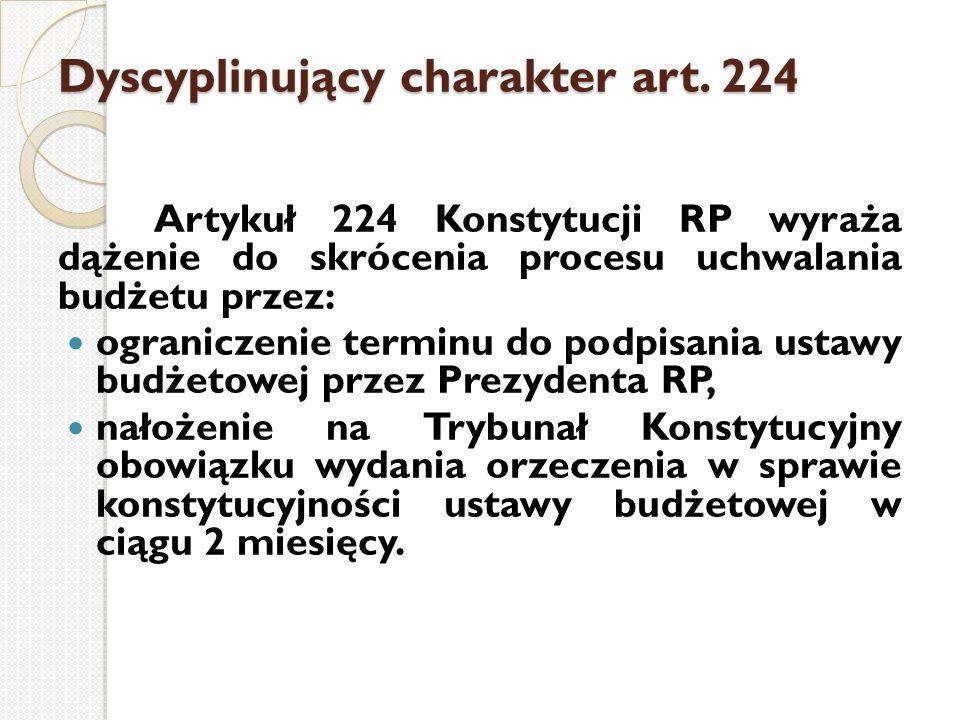 Dyscyplinujący charakter art. 224 Artykuł 224 Konstytucji RP wyraża dążenie do skrócenia procesu uchwalania budżetu przez: ograniczenie terminu do pod