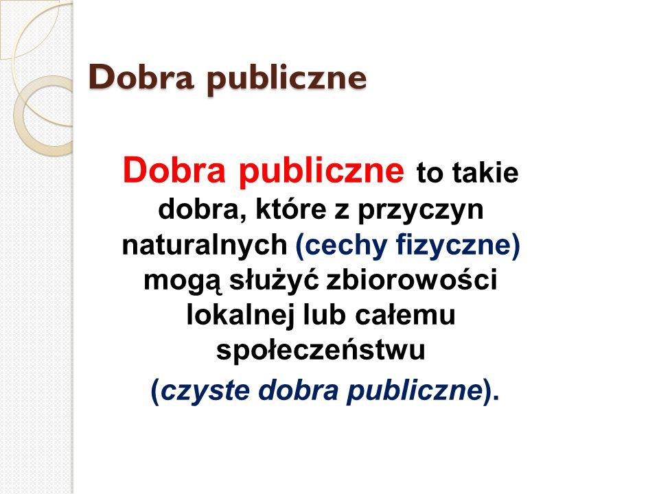 Dobra publiczne Dobra publiczne to takie dobra, które z przyczyn naturalnych (cechy fizyczne) mogą służyć zbiorowości lokalnej lub całemu społeczeństw