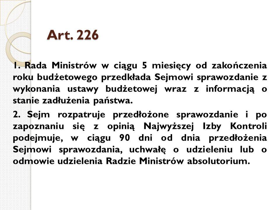 Art. 226 1. Rada Ministrów w ciągu 5 miesięcy od zakończenia roku budżetowego przedkłada Sejmowi sprawozdanie z wykonania ustawy budżetowej wraz z inf