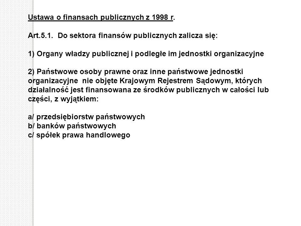 Ustawa o finansach publicznych z 1998 r. Art.5.1. Do sektora finansów publicznych zalicza się: 1) Organy władzy publicznej i podległe im jednostki org