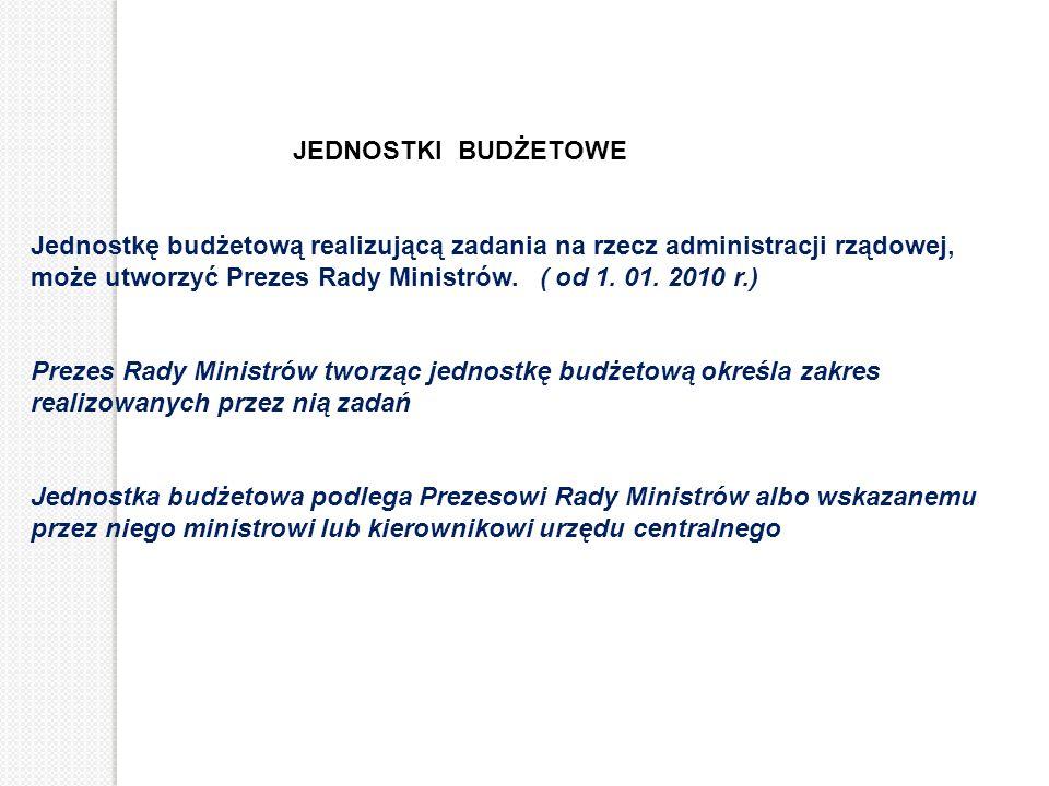 JEDNOSTKI BUDŻETOWE Jednostkę budżetową realizującą zadania na rzecz administracji rządowej, może utworzyć Prezes Rady Ministrów. ( od 1. 01. 2010 r.)
