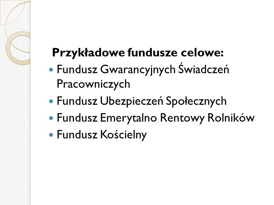 Przykładowe fundusze celowe: Fundusz Gwarancyjnych Świadczeń Pracowniczych Fundusz Ubezpieczeń Społecznych Fundusz Emerytalno Rentowy Rolników Fundusz