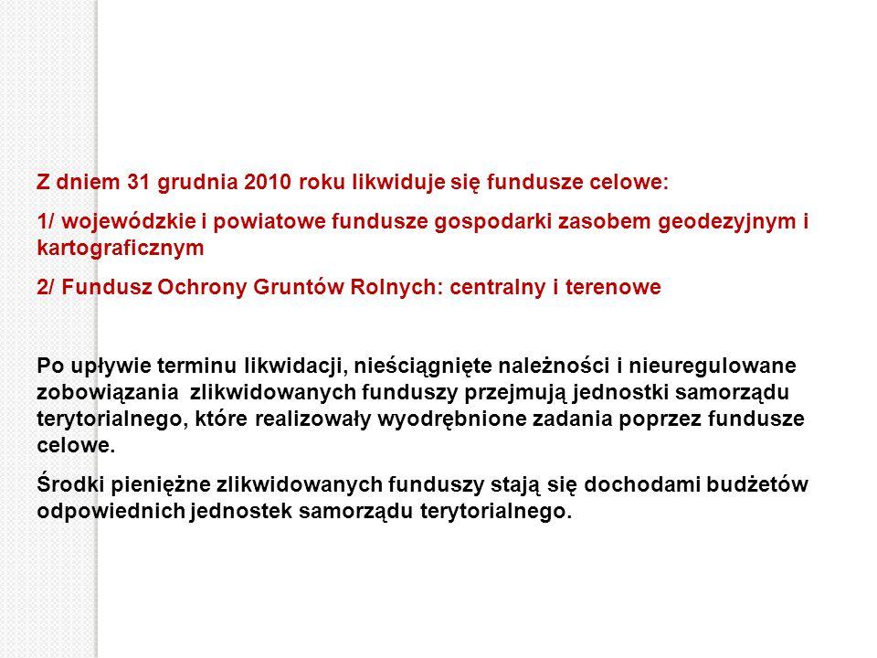 Z dniem 31 grudnia 2010 roku likwiduje się fundusze celowe: 1/ wojewódzkie i powiatowe fundusze gospodarki zasobem geodezyjnym i kartograficznym 2/ Fu