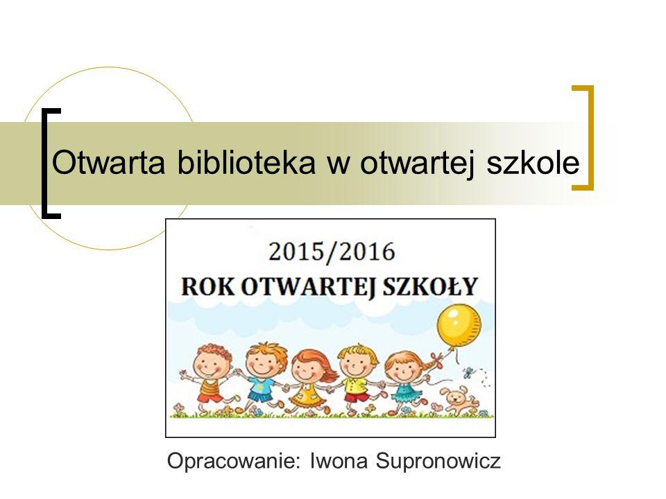 Otwarta biblioteka w otwartej szkole Opracowanie: Iwona Supronowicz