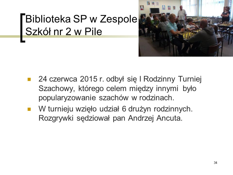 34 Biblioteka SP w Zespole Szkół nr 2 w Pile 24 czerwca 2015 r. odbył się I Rodzinny Turniej Szachowy, którego celem między innymi było popularyzowani