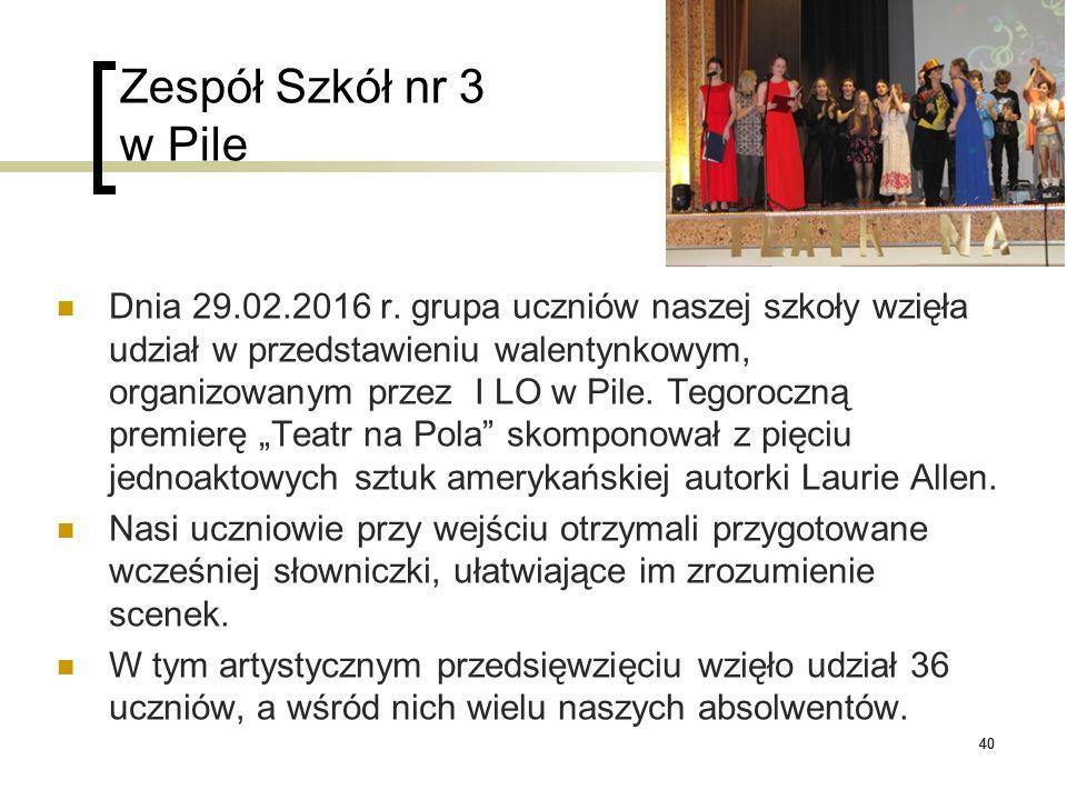 40 Zespół Szkół nr 3 w Pile Dnia 29.02.2016 r. grupa uczniów naszej szkoły wzięła udział w przedstawieniu walentynkowym, organizowanym przez I LO w Pi