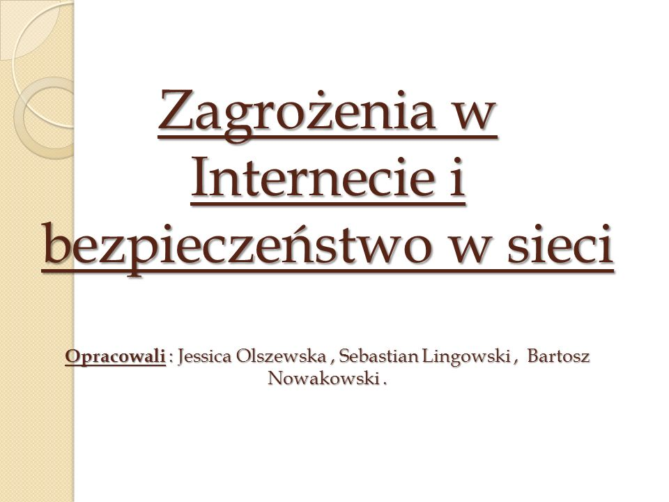 Zagrożenia w Internecie i bezpieczeństwo w sieci Opracowali : Jessica Olszewska, Sebastian Lingowski, Bartosz Nowakowski.
