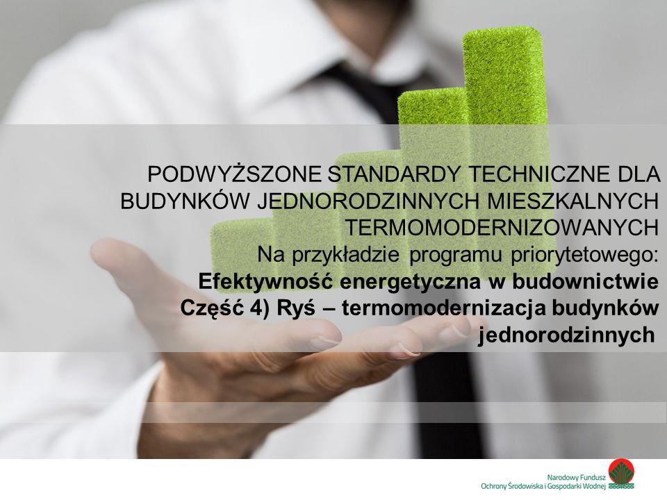 Zainwestujmy razem w środowisko PODWYŻSZONE STANDARDY TECHNICZNE DLA BUDYNKÓW JEDNORODZINNYCH MIESZKALNYCH TERMOMODERNIZOWANYCH Na przykładzie programu priorytetowego: Efektywność energetyczna w budownictwie Część 4) Ryś – termomodernizacja budynków jednorodzinnych