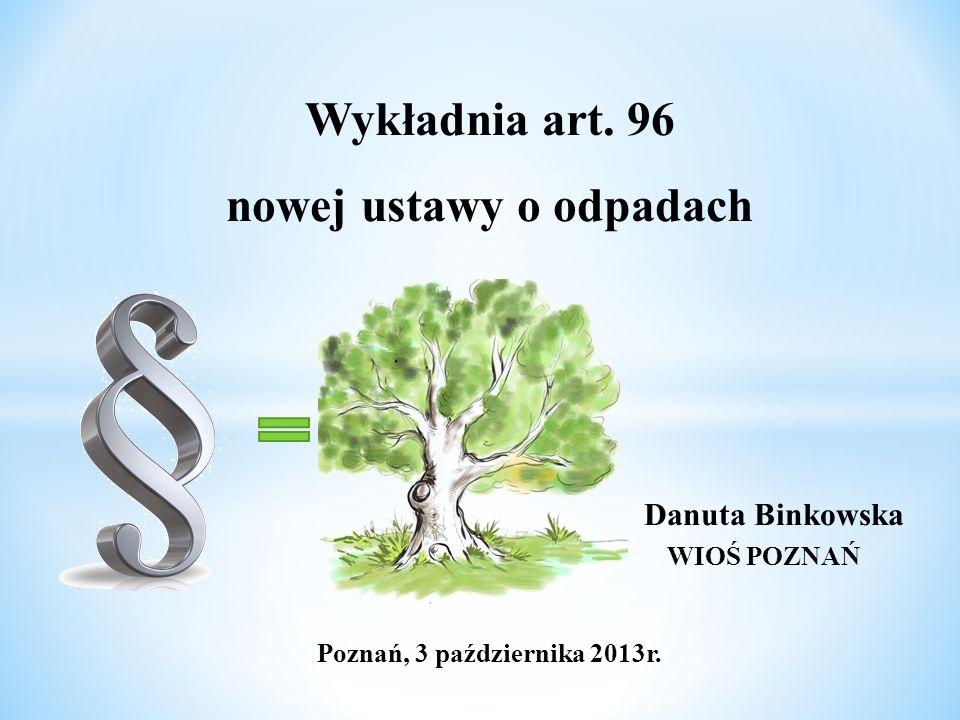 Wykładnia art. 96 nowej ustawy o odpadach Danuta Binkowska WIOŚ POZNAŃ Poznań, 3 października 2013r.