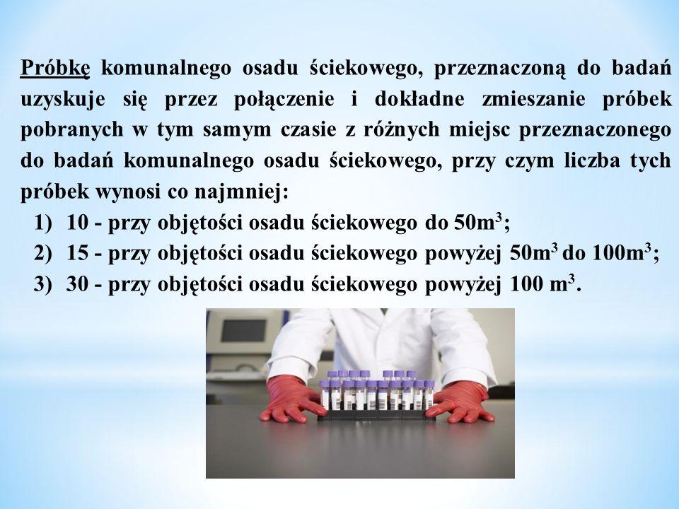 Próbkę komunalnego osadu ściekowego, przeznaczoną do badań uzyskuje się przez połączenie i dokładne zmieszanie próbek pobranych w tym samym czasie z r