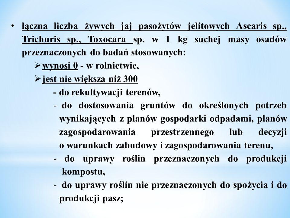 łączna liczba żywych jaj pasożytów jelitowych Ascaris sp., Trichuris sp., Toxocara sp. w 1 kg suchej masy osadów przeznaczonych do badań stosowanych: