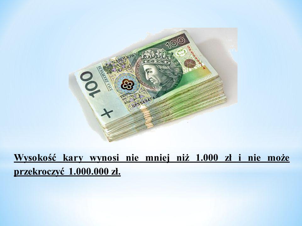 Wysokość kary wynosi nie mniej niż 1.000 zł i nie może przekroczyć 1.000.000 zł.