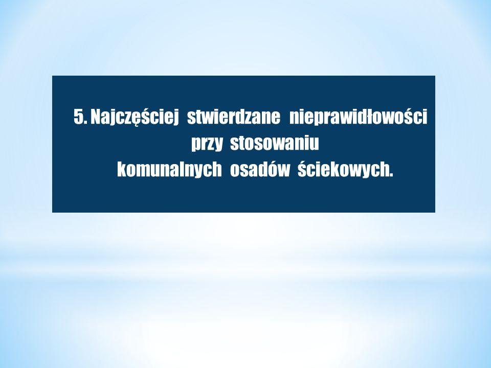 5. Najczęściej stwierdzane nieprawidłowości przy stosowaniu komunalnych osadów ściekowych.