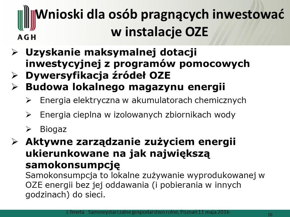 Wnioski dla osób pragnących inwestować w instalacje OZE J.Teneta Samowystarczalne gospodarstwo rolne, Poznań 11 maja 2016 16  Uzyskanie maksymalnej dotacji inwestycyjnej z programów pomocowych  Dywersyfikacja źródeł OZE  Budowa lokalnego magazynu energii  Energia elektryczna w akumulatorach chemicznych  Energia cieplna w izolowanych zbiornikach wody  Biogaz  Aktywne zarządzanie zużyciem energii ukierunkowane na jak największą samokonsumpcję Samokonsumpcja to lokalne zużywanie wyprodukowanej w OZE energii bez jej oddawania (i pobierania w innych godzinach) do sieci.