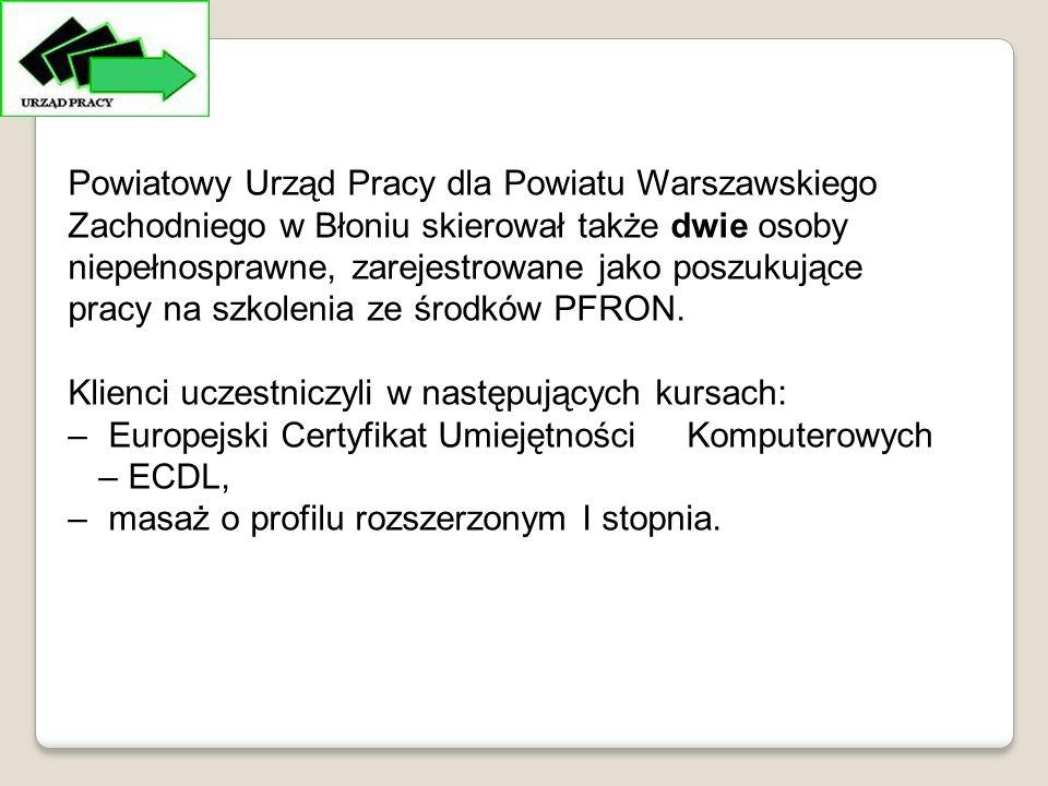 Powiatowy Urząd Pracy dla Powiatu Warszawskiego Zachodniego w Błoniu skierował także dwie osoby niepełnosprawne, zarejestrowane jako poszukujące pracy na szkolenia ze środków PFRON.