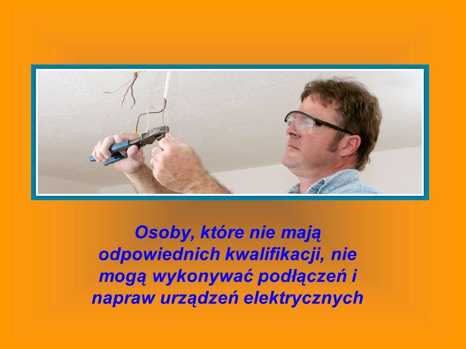 Osoby, które nie mają odpowiednich kwalifikacji, nie mogą wykonywać podłączeń i napraw urządzeń elektrycznych