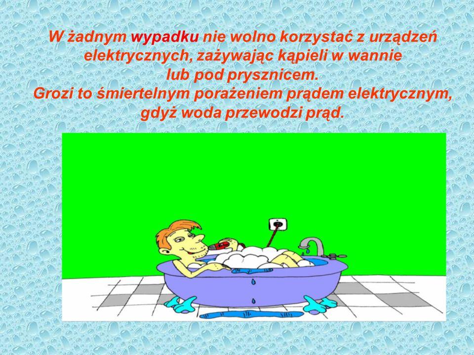 W żadnym wypadku nie wolno korzystać z urządzeń elektrycznych, zażywając kąpieli w wannie lub pod prysznicem. Grozi to śmiertelnym porażeniem prądem e
