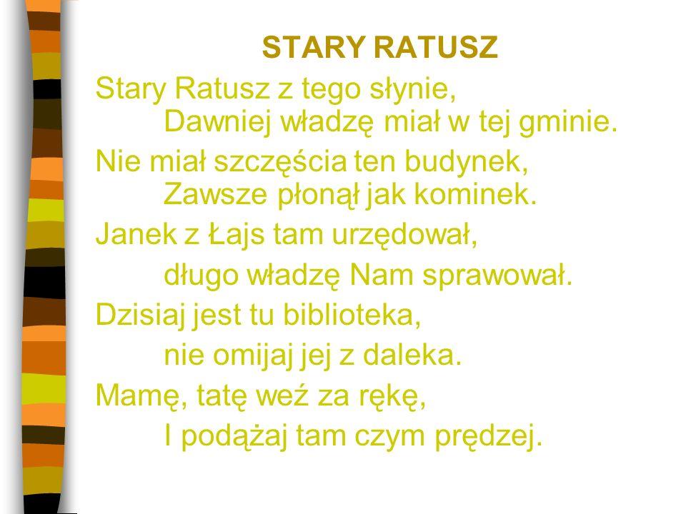 STARY RATUSZ Stary Ratusz z tego słynie, Dawniej władzę miał w tej gminie.