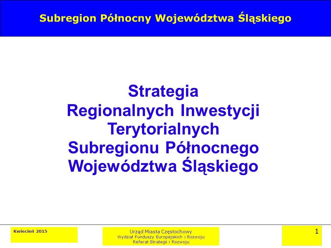 1 Kwiecień 2015 Urząd Miasta Częstochowy Wydział Funduszy Europejskich i Rozwoju Referat Strategii i Rozwoju Strategia Regionalnych Inwestycji Terytorialnych Subregionu Północnego Województwa Śląskiego Subregion Północny Województwa Śląskiego