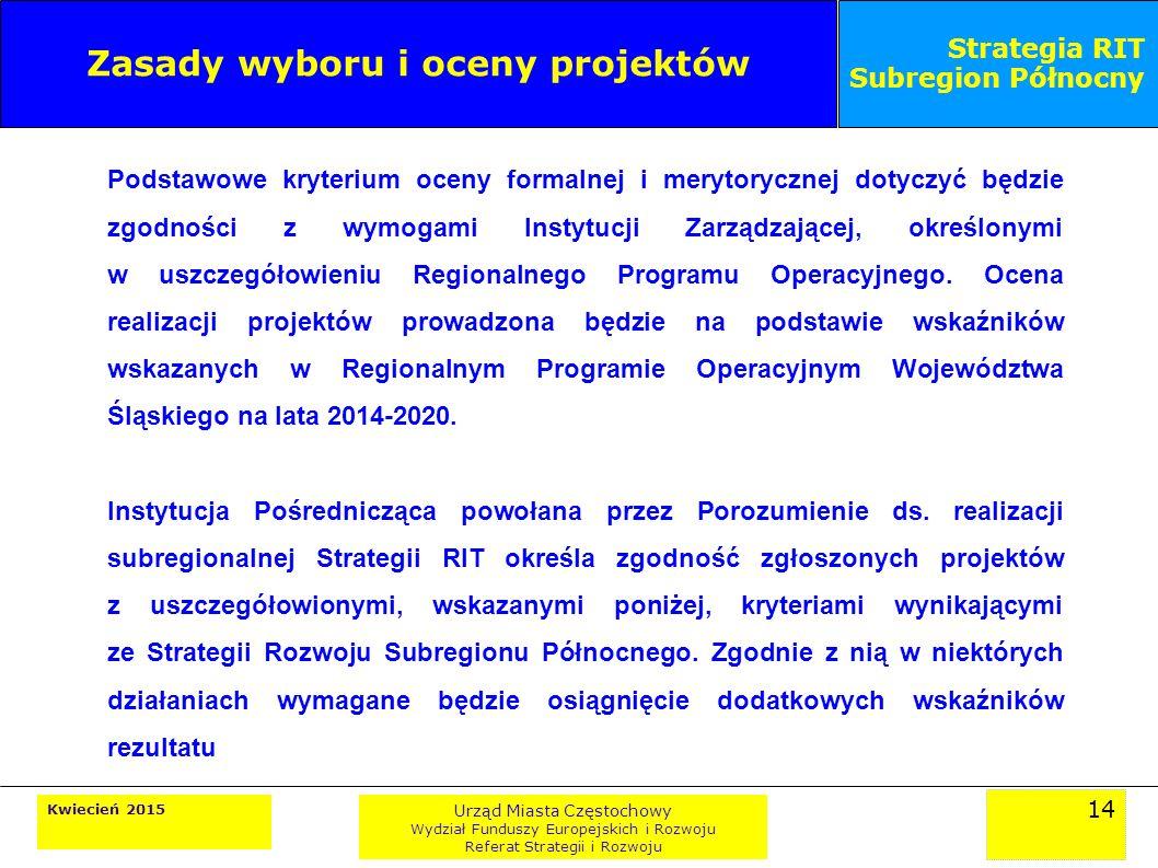 14 Kwiecień 2015 Urząd Miasta Częstochowy Wydział Funduszy Europejskich i Rozwoju Referat Strategii i Rozwoju Strategia RIT Subregion Północny Zasady wyboru i oceny projektów Podstawowe kryterium oceny formalnej i merytorycznej dotyczyć będzie zgodności z wymogami Instytucji Zarządzającej, określonymi w uszczegółowieniu Regionalnego Programu Operacyjnego.