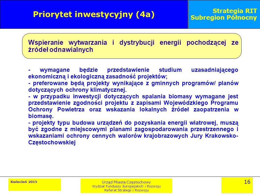 16 Kwiecień 2015 Urząd Miasta Częstochowy Wydział Funduszy Europejskich i Rozwoju Referat Strategii i Rozwoju Strategia RIT Subregion Północny Priorytet inwestycyjny (4a) Wspieranie wytwarzania i dystrybucji energii pochodzącej ze źródeł odnawialnych - wymagane będzie przedstawienie studium uzasadniającego ekonomiczną i ekologiczną zasadność projektów; - preferowane będą projekty wynikające z gminnych programów/ planów dotyczących ochrony klimatycznej.