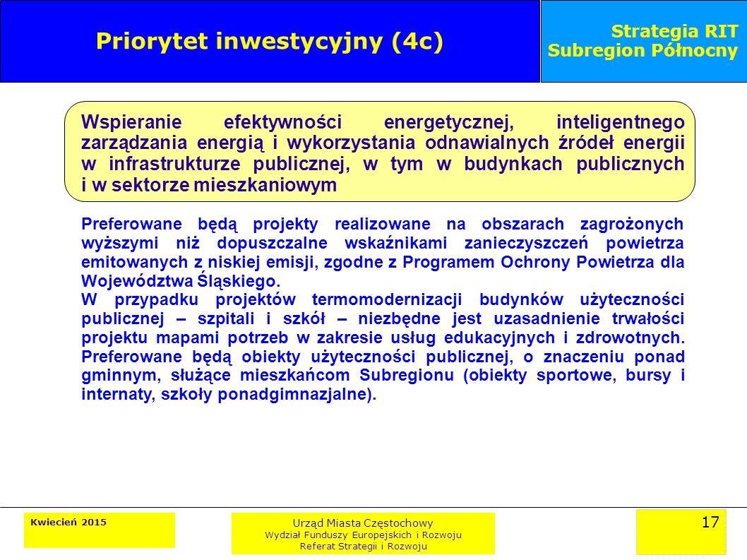 17 Kwiecień 2015 Urząd Miasta Częstochowy Wydział Funduszy Europejskich i Rozwoju Referat Strategii i Rozwoju Strategia RIT Subregion Północny Priorytet inwestycyjny (4c) Wspieranie efektywności energetycznej, inteligentnego zarządzania energią i wykorzystania odnawialnych źródeł energii w infrastrukturze publicznej, w tym w budynkach publicznych i w sektorze mieszkaniowym Preferowane będą projekty realizowane na obszarach zagrożonych wyższymi niż dopuszczalne wskaźnikami zanieczyszczeń powietrza emitowanych z niskiej emisji, zgodne z Programem Ochrony Powietrza dla Województwa Śląskiego.
