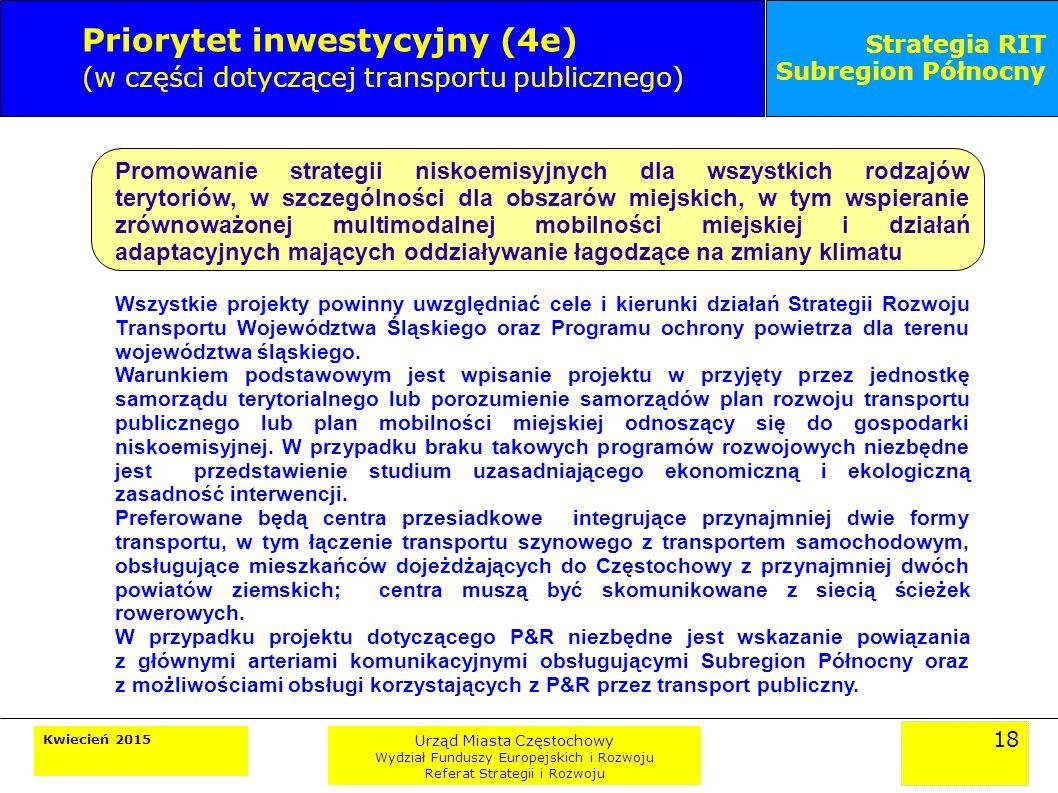 18 Kwiecień 2015 Urząd Miasta Częstochowy Wydział Funduszy Europejskich i Rozwoju Referat Strategii i Rozwoju Strategia RIT Subregion Północny Priorytet inwestycyjny (4e) (w części dotyczącej transportu publicznego) Promowanie strategii niskoemisyjnych dla wszystkich rodzajów terytoriów, w szczególności dla obszarów miejskich, w tym wspieranie zrównoważonej multimodalnej mobilności miejskiej i działań adaptacyjnych mających oddziaływanie łagodzące na zmiany klimatu Wszystkie projekty powinny uwzględniać cele i kierunki działań Strategii Rozwoju Transportu Województwa Śląskiego oraz Programu ochrony powietrza dla terenu województwa śląskiego.