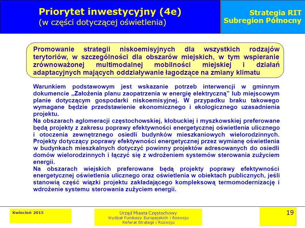"""19 Kwiecień 2015 Urząd Miasta Częstochowy Wydział Funduszy Europejskich i Rozwoju Referat Strategii i Rozwoju Strategia RIT Subregion Północny Priorytet inwestycyjny (4e) (w części dotyczącej oświetlenia) Promowanie strategii niskoemisyjnych dla wszystkich rodzajów terytoriów, w szczególności dla obszarów miejskich, w tym wspieranie zrównoważonej multimodalnej mobilności miejskiej i działań adaptacyjnych mających oddziaływanie łagodzące na zmiany klimatu Warunkiem podstawowym jest wskazanie potrzeb interwencji w gminnym dokumencie """"Założenia planu zaopatrzenia w energię elektryczną lub miejscowym planie dotyczącym gospodarki niskoemisyjnej."""