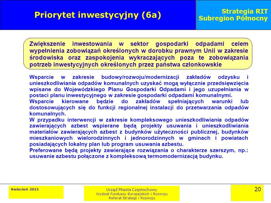20 Kwiecień 2015 Urząd Miasta Częstochowy Wydział Funduszy Europejskich i Rozwoju Referat Strategii i Rozwoju Strategia RIT Subregion Północny Priorytet inwestycyjny (6a) Zwiększenie inwestowania w sektor gospodarki odpadami celem wypełnienia zobowiązań określonych w dorobku prawnym Unii w zakresie środowiska oraz zaspokojenia wykraczających poza te zobowiązania potrzeb inwestycyjnych określonych przez państwa członkowskie Wsparcie w zakresie budowy/rozwoju/modernizacji zakładów odzysku i unieszkodliwiania odpadów komunalnych uzyskać mogą wyłącznie przedsięwzięcia wpisane do Wojewódzkiego Planu Gospodarki Odpadami i jego uzupełniania w postaci planu inwestycyjnego w zakresie gospodarki odpadami komunalnymi.