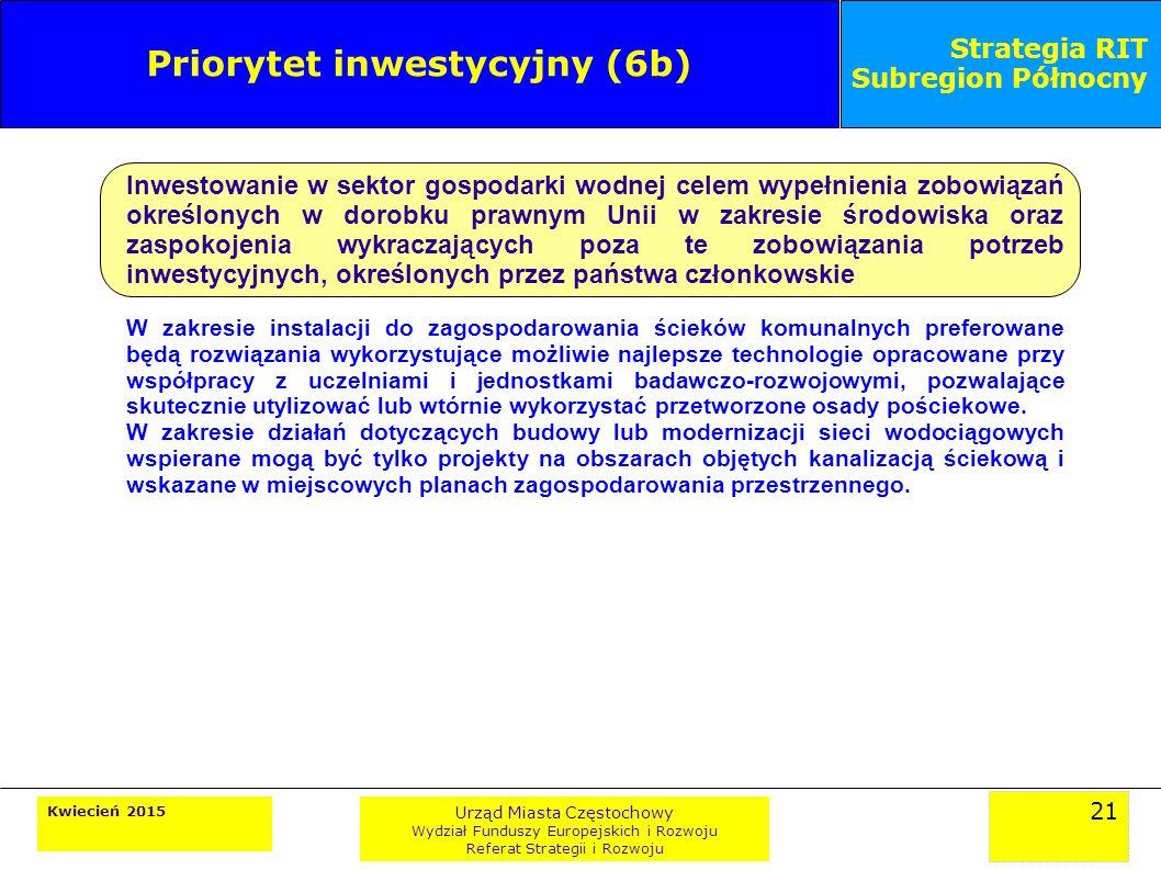 21 Kwiecień 2015 Urząd Miasta Częstochowy Wydział Funduszy Europejskich i Rozwoju Referat Strategii i Rozwoju Strategia RIT Subregion Północny Priorytet inwestycyjny (6b) Inwestowanie w sektor gospodarki wodnej celem wypełnienia zobowiązań określonych w dorobku prawnym Unii w zakresie środowiska oraz zaspokojenia wykraczających poza te zobowiązania potrzeb inwestycyjnych, określonych przez państwa członkowskie W zakresie instalacji do zagospodarowania ścieków komunalnych preferowane będą rozwiązania wykorzystujące możliwie najlepsze technologie opracowane przy współpracy z uczelniami i jednostkami badawczo-rozwojowymi, pozwalające skutecznie utylizować lub wtórnie wykorzystać przetworzone osady pościekowe.