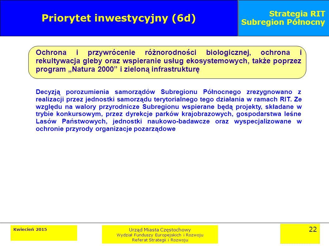 """22 Kwiecień 2015 Urząd Miasta Częstochowy Wydział Funduszy Europejskich i Rozwoju Referat Strategii i Rozwoju Strategia RIT Subregion Północny Priorytet inwestycyjny (6d) Ochrona i przywrócenie różnorodności biologicznej, ochrona i rekultywacja gleby oraz wspieranie usług ekosystemowych, także poprzez program """"Natura 2000 i zieloną infrastrukturę Decyzją porozumienia samorządów Subregionu Północnego zrezygnowano z realizacji przez jednostki samorządu terytorialnego tego działania w ramach RIT."""