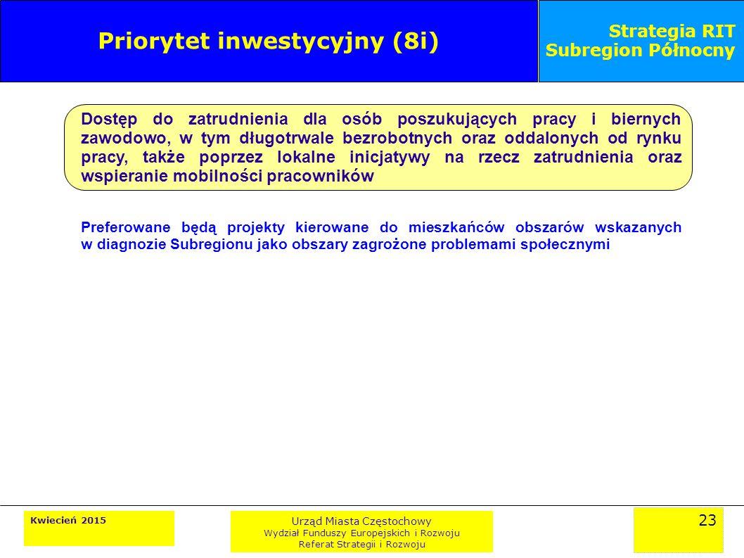 23 Kwiecień 2015 Urząd Miasta Częstochowy Wydział Funduszy Europejskich i Rozwoju Referat Strategii i Rozwoju Strategia RIT Subregion Północny Priorytet inwestycyjny (8i) Dostęp do zatrudnienia dla osób poszukujących pracy i biernych zawodowo, w tym długotrwale bezrobotnych oraz oddalonych od rynku pracy, także poprzez lokalne inicjatywy na rzecz zatrudnienia oraz wspieranie mobilności pracowników Preferowane będą projekty kierowane do mieszkańców obszarów wskazanych w diagnozie Subregionu jako obszary zagrożone problemami społecznymi