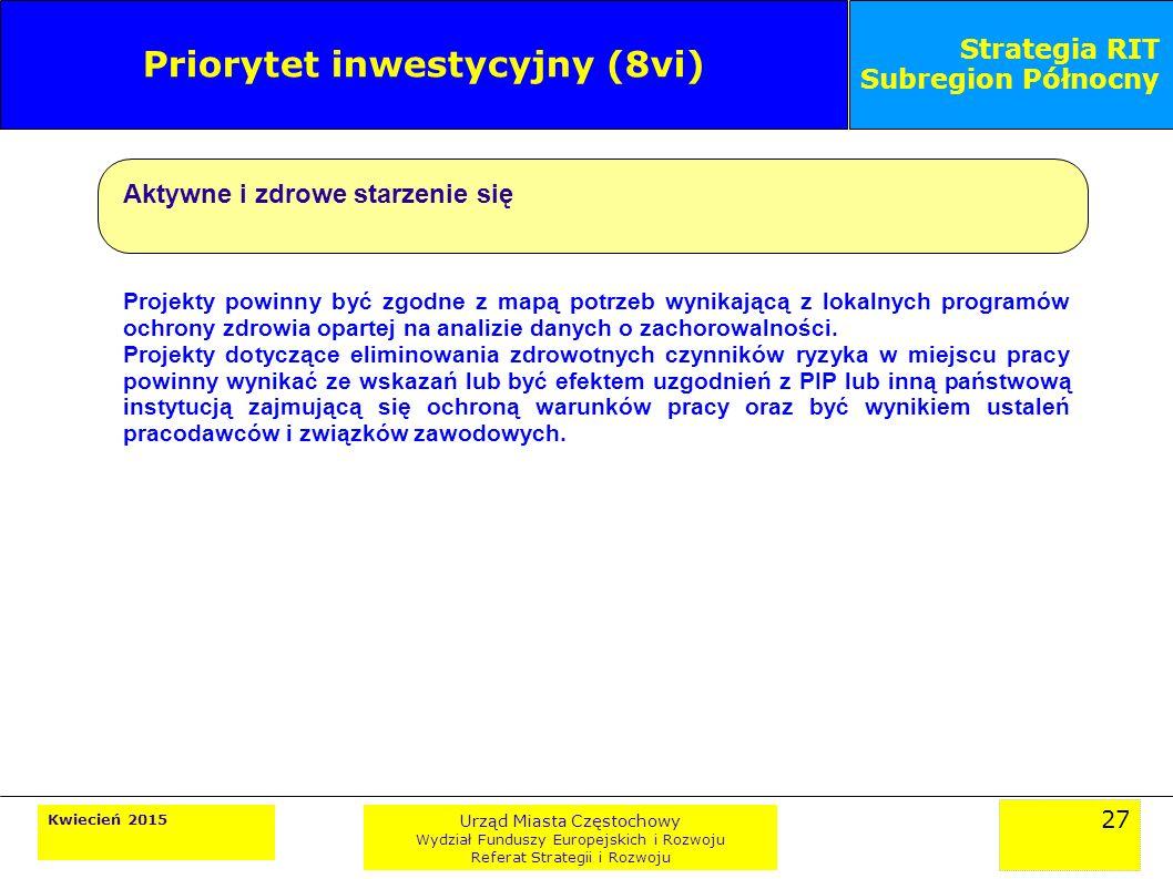 27 Kwiecień 2015 Urząd Miasta Częstochowy Wydział Funduszy Europejskich i Rozwoju Referat Strategii i Rozwoju Strategia RIT Subregion Północny Priorytet inwestycyjny (8vi) Aktywne i zdrowe starzenie się Projekty powinny być zgodne z mapą potrzeb wynikającą z lokalnych programów ochrony zdrowia opartej na analizie danych o zachorowalności.