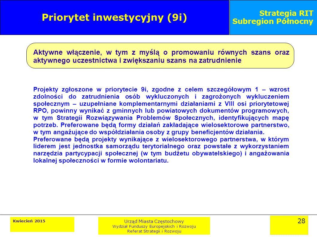 28 Kwiecień 2015 Urząd Miasta Częstochowy Wydział Funduszy Europejskich i Rozwoju Referat Strategii i Rozwoju Strategia RIT Subregion Północny Priorytet inwestycyjny (9i) Aktywne włączenie, w tym z myślą o promowaniu równych szans oraz aktywnego uczestnictwa i zwiększaniu szans na zatrudnienie Projekty zgłoszone w priorytecie 9i, zgodne z celem szczegółowym 1 – wzrost zdolności do zatrudnienia osób wykluczonych i zagrożonych wykluczeniem społecznym – uzupełniane komplementarnymi działaniami z VIII osi priorytetowej RPO, powinny wynikać z gminnych lub powiatowych dokumentów programowych, w tym Strategii Rozwiązywania Problemów Społecznych, identyfikujących mapę potrzeb.