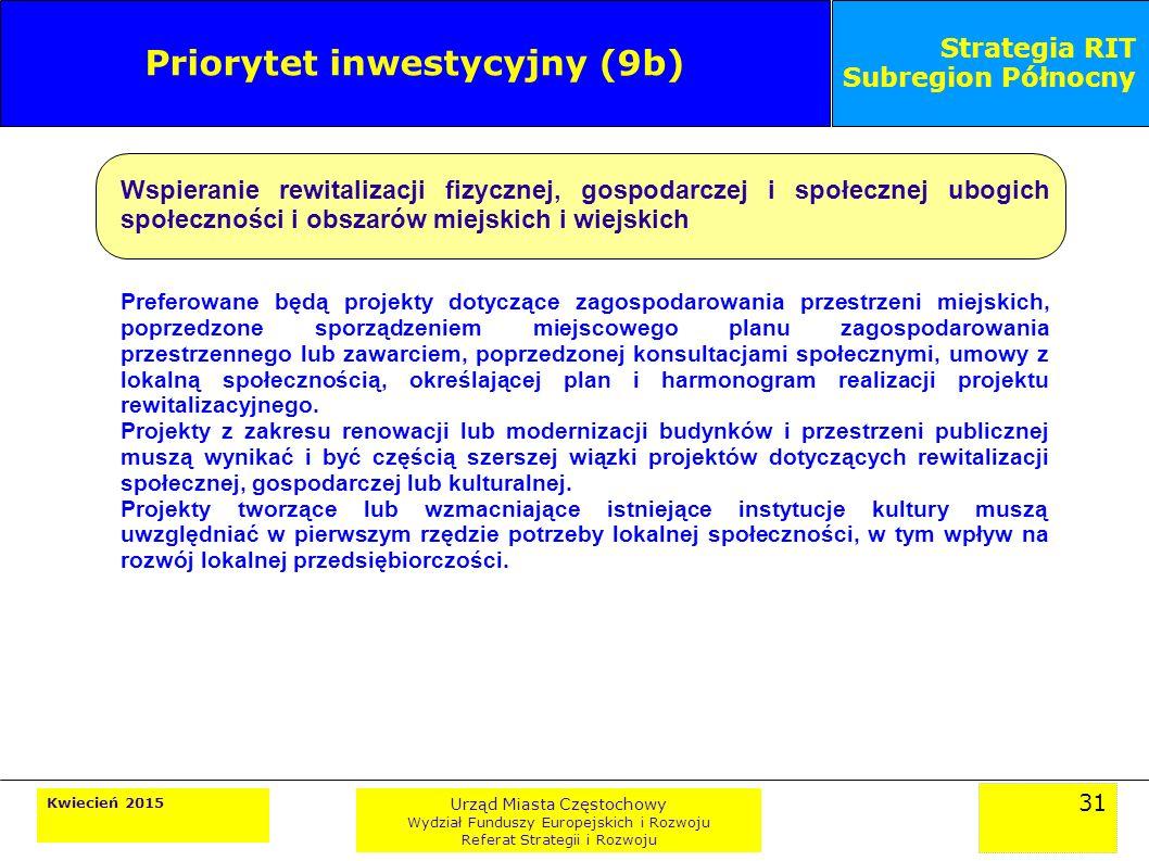 31 Kwiecień 2015 Urząd Miasta Częstochowy Wydział Funduszy Europejskich i Rozwoju Referat Strategii i Rozwoju Strategia RIT Subregion Północny Priorytet inwestycyjny (9b) Wspieranie rewitalizacji fizycznej, gospodarczej i społecznej ubogich społeczności i obszarów miejskich i wiejskich Preferowane będą projekty dotyczące zagospodarowania przestrzeni miejskich, poprzedzone sporządzeniem miejscowego planu zagospodarowania przestrzennego lub zawarciem, poprzedzonej konsultacjami społecznymi, umowy z lokalną społecznością, określającej plan i harmonogram realizacji projektu rewitalizacyjnego.