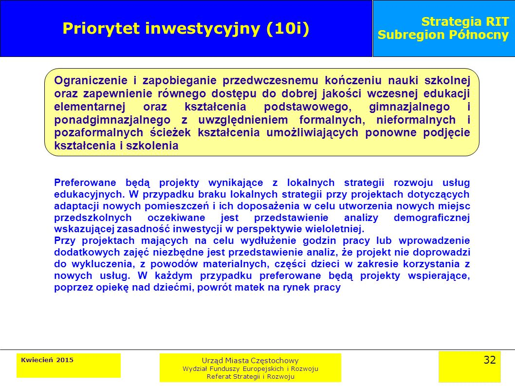 32 Kwiecień 2015 Urząd Miasta Częstochowy Wydział Funduszy Europejskich i Rozwoju Referat Strategii i Rozwoju Strategia RIT Subregion Północny Priorytet inwestycyjny (10i) Ograniczenie i zapobieganie przedwczesnemu kończeniu nauki szkolnej oraz zapewnienie równego dostępu do dobrej jakości wczesnej edukacji elementarnej oraz kształcenia podstawowego, gimnazjalnego i ponadgimnazjalnego z uwzględnieniem formalnych, nieformalnych i pozaformalnych ścieżek kształcenia umożliwiających ponowne podjęcie kształcenia i szkolenia Preferowane będą projekty wynikające z lokalnych strategii rozwoju usług edukacyjnych.