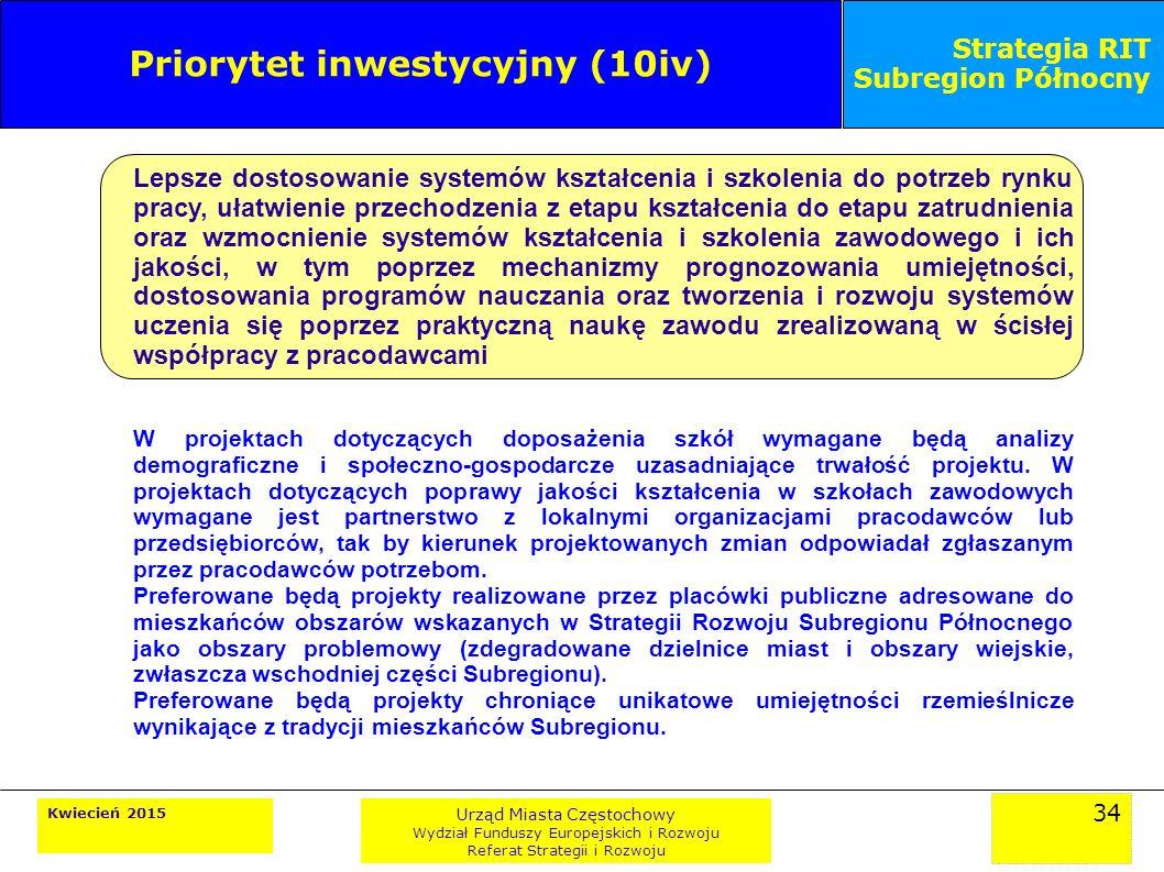 34 Kwiecień 2015 Urząd Miasta Częstochowy Wydział Funduszy Europejskich i Rozwoju Referat Strategii i Rozwoju Strategia RIT Subregion Północny Priorytet inwestycyjny (10iv) Lepsze dostosowanie systemów kształcenia i szkolenia do potrzeb rynku pracy, ułatwienie przechodzenia z etapu kształcenia do etapu zatrudnienia oraz wzmocnienie systemów kształcenia i szkolenia zawodowego i ich jakości, w tym poprzez mechanizmy prognozowania umiejętności, dostosowania programów nauczania oraz tworzenia i rozwoju systemów uczenia się poprzez praktyczną naukę zawodu zrealizowaną w ścisłej współpracy z pracodawcami W projektach dotyczących doposażenia szkół wymagane będą analizy demograficzne i społeczno-gospodarcze uzasadniające trwałość projektu.