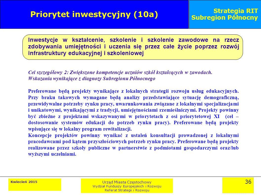 36 Kwiecień 2015 Urząd Miasta Częstochowy Wydział Funduszy Europejskich i Rozwoju Referat Strategii i Rozwoju Strategia RIT Subregion Północny Priorytet inwestycyjny (10a) Inwestycje w kształcenie, szkolenie i szkolenie zawodowe na rzecz zdobywania umiejętności i uczenia się przez całe życie poprzez rozwój infrastruktury edukacyjnej i szkoleniowej Cel szczegółowy 2: Zwiększone kompetencje uczniów szkół kształcących w zawodach.
