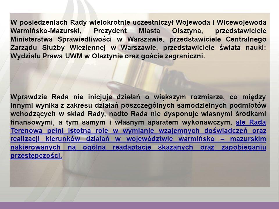 W posiedzeniach Rady wielokrotnie uczestniczył Wojewoda i Wicewojewoda Warmińsko-Mazurski, Prezydent Miasta Olsztyna, przedstawiciele Ministerstwa Sprawiedliwości w Warszawie, przedstawiciele Centralnego Zarządu Służby Więziennej w Warszawie, przedstawiciele świata nauki: Wydziału Prawa UWM w Olsztynie oraz goście zagraniczni.