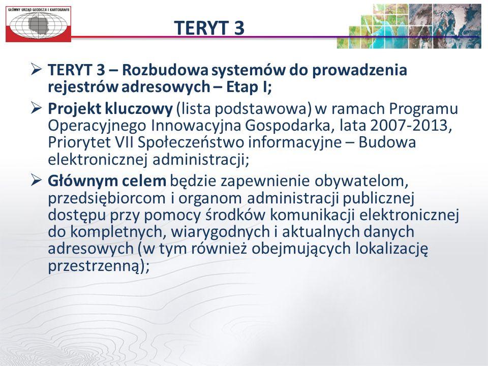 TERYT 3  TERYT 3 – Rozbudowa systemów do prowadzenia rejestrów adresowych – Etap I;  Projekt kluczowy (lista podstawowa) w ramach Programu Operacyjnego Innowacyjna Gospodarka, lata 2007-2013, Priorytet VII Społeczeństwo informacyjne – Budowa elektronicznej administracji;  Głównym celem będzie zapewnienie obywatelom, przedsiębiorcom i organom administracji publicznej dostępu przy pomocy środków komunikacji elektronicznej do kompletnych, wiarygodnych i aktualnych danych adresowych (w tym również obejmujących lokalizację przestrzenną);