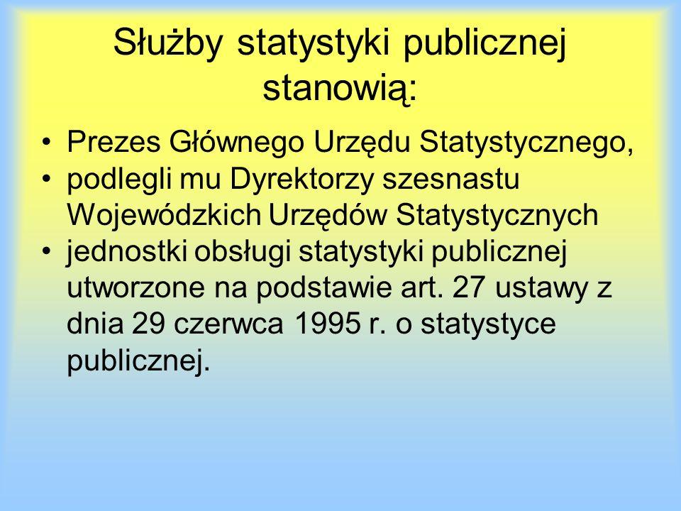 Służby statystyki publicznej stanowią: Prezes Głównego Urzędu Statystycznego, podlegli mu Dyrektorzy szesnastu Wojewódzkich Urzędów Statystycznych jednostki obsługi statystyki publicznej utworzone na podstawie art.