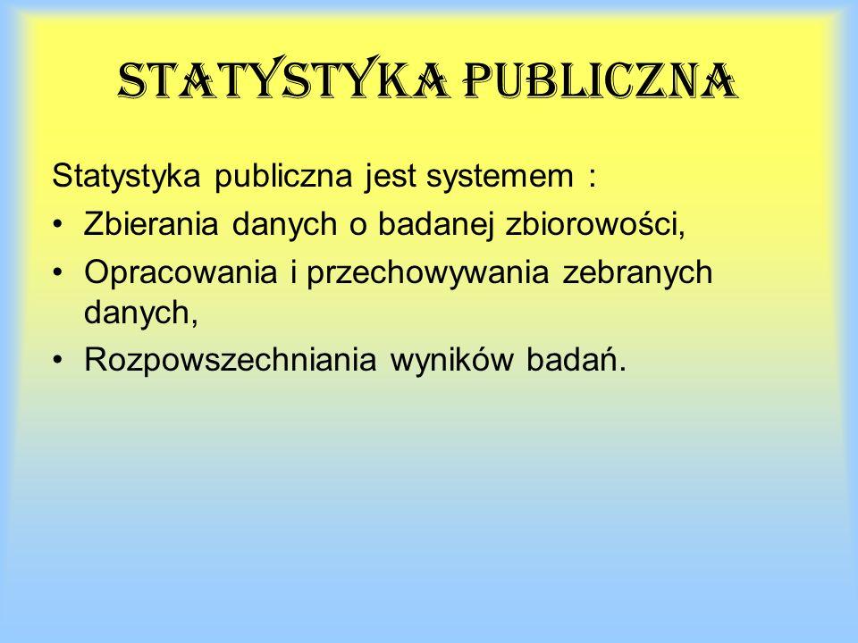 statystyka publiczna Statystyka publiczna jest systemem : Zbierania danych o badanej zbiorowości, Opracowania i przechowywania zebranych danych, Rozpowszechniania wyników badań.