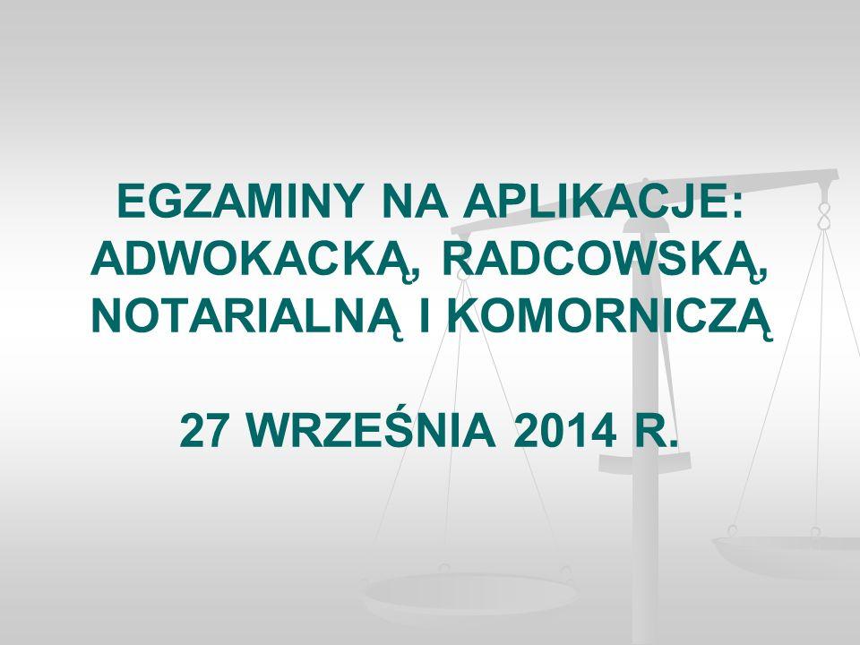 EGZAMINY NA APLIKACJE: ADWOKACKĄ, RADCOWSKĄ, NOTARIALNĄ I KOMORNICZĄ 27 WRZEŚNIA 2014 R.