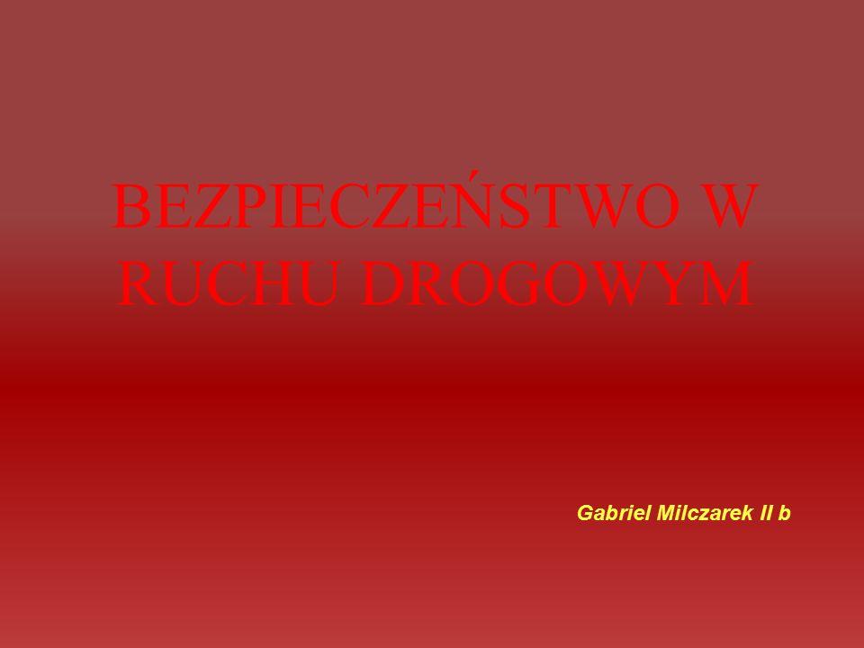 BEZPIECZEŃSTWO W RUCHU DROGOWYM Gabriel Milczarek II b