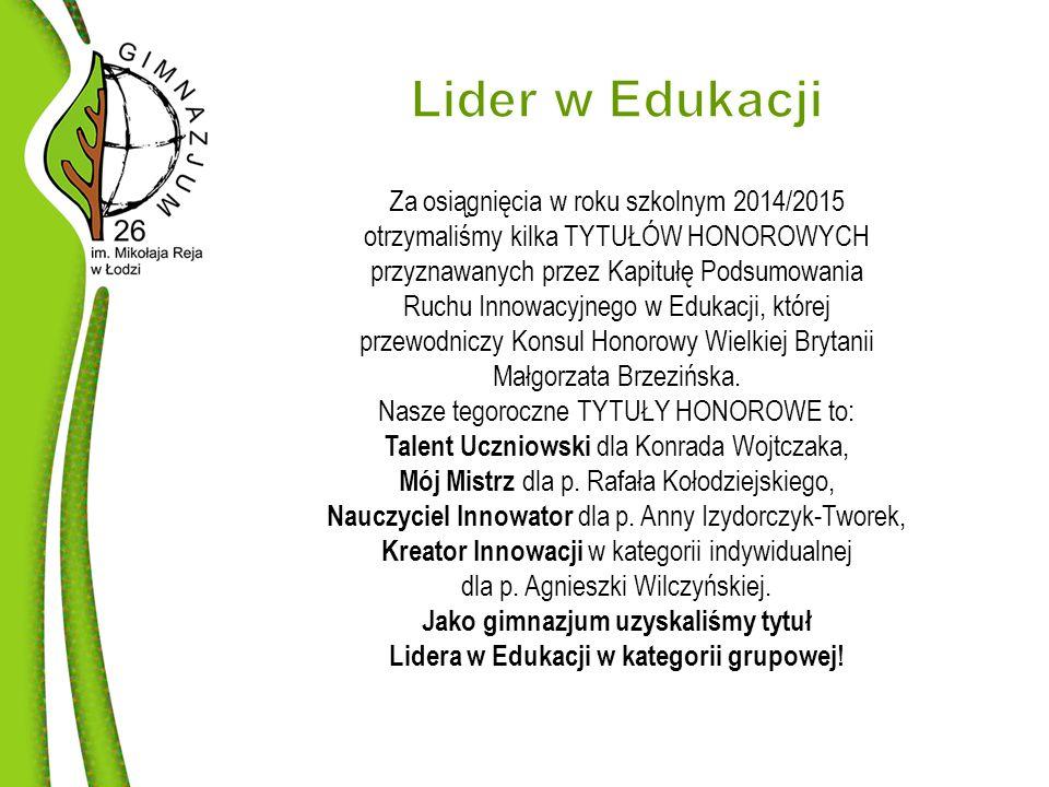 Za osiągnięcia w roku szkolnym 2014/2015 otrzymaliśmy kilka TYTUŁÓW HONOROWYCH przyznawanych przez Kapitułę Podsumowania Ruchu Innowacyjnego w Edukacji, której przewodniczy Konsul Honorowy Wielkiej Brytanii Małgorzata Brzezińska.