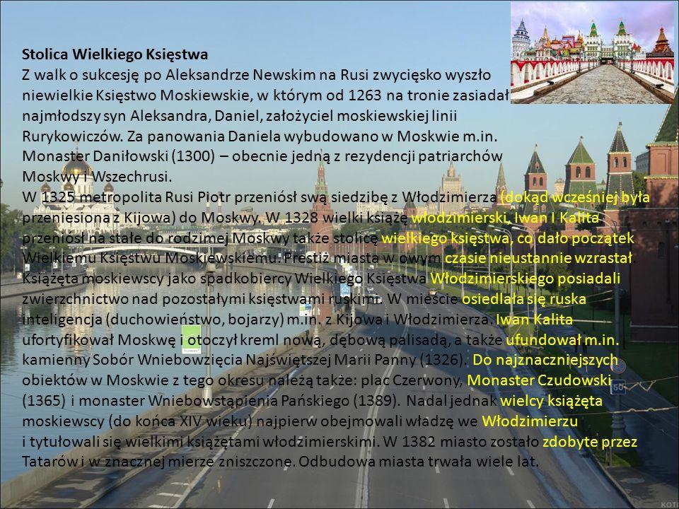 Stolica Wielkiego Księstwa Z walk o sukcesję po Aleksandrze Newskim na Rusi zwycięsko wyszło niewielkie Księstwo Moskiewskie, w którym od 1263 na tronie zasiadał najmłodszy syn Aleksandra, Daniel, założyciel moskiewskiej linii Rurykowiczów.
