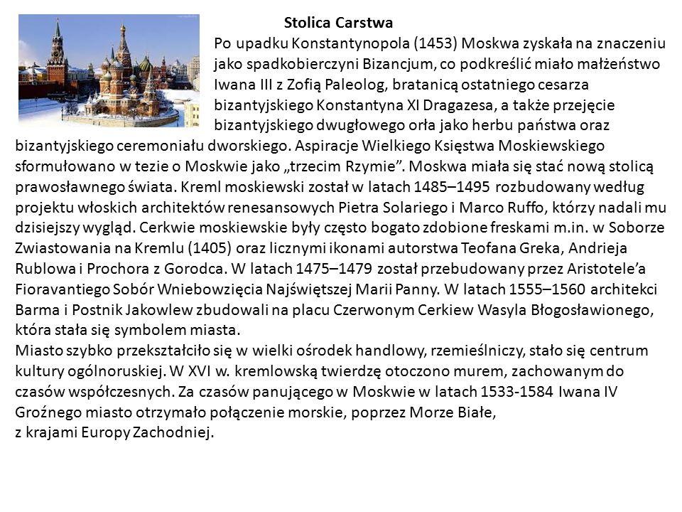 Stolica Carstwa Po upadku Konstantynopola (1453) Moskwa zyskała na znaczeniu jako spadkobierczyni Bizancjum, co podkreślić miało małżeństwo Iwana III z Zofią Paleolog, bratanicą ostatniego cesarza bizantyjskiego Konstantyna XI Dragazesa, a także przejęcie bizantyjskiego dwugłowego orła jako herbu państwa oraz bizantyjskiego ceremoniału dworskiego.