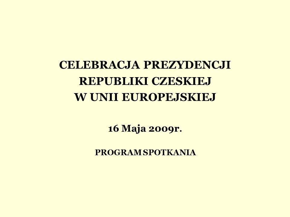 CELEBRACJA PREZYDENCJI REPUBLIKI CZESKIEJ W UNII EUROPEJSKIEJ 16 Maja 2009r. PROGRAM SPOTKANIA