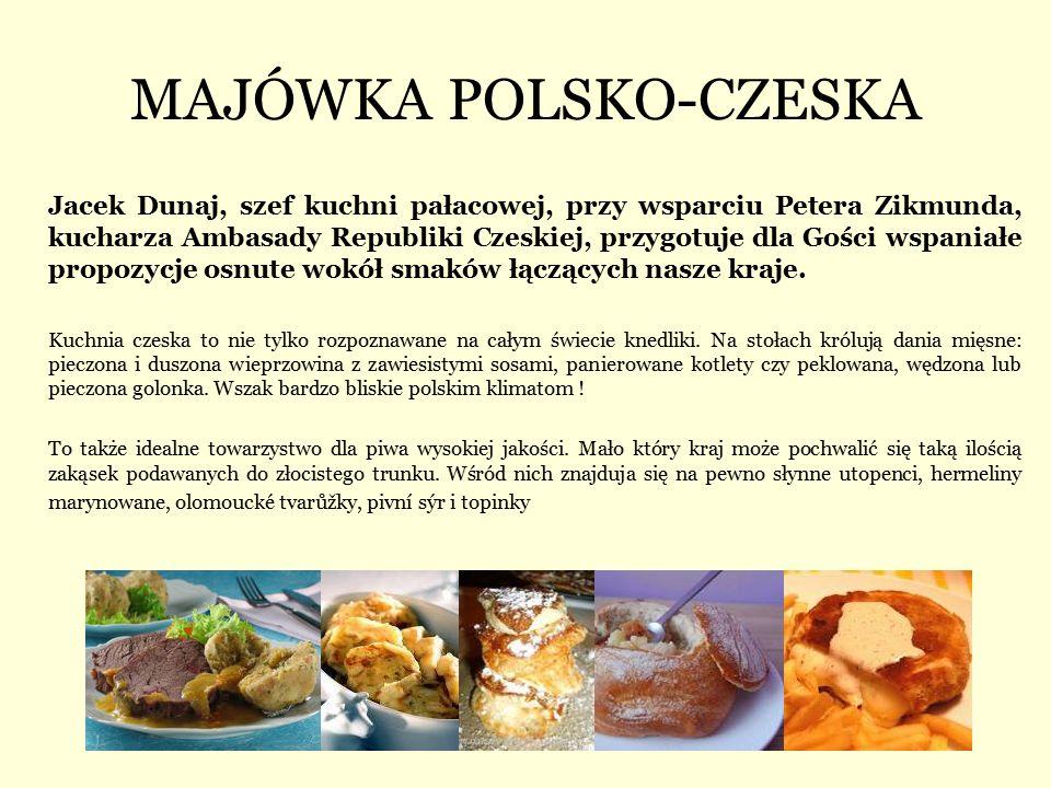 MAJÓWKA POLSKO-CZESKA Jacek Dunaj, szef kuchni pałacowej, przy wsparciu Petera Zikmunda, kucharza Ambasady Republiki Czeskiej, przygotuje dla Gości wspaniałe propozycje osnute wokół smaków łączących nasze kraje.