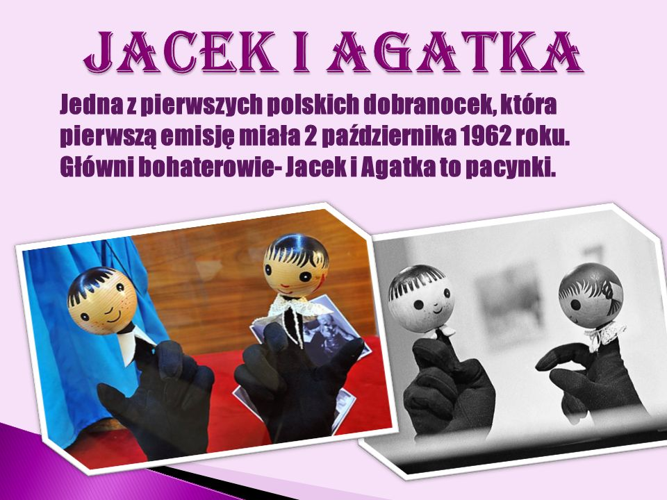 Jedna z pierwszych polskich dobranocek, która pierwszą emisję miała 2 października 1962 roku. Główni bohaterowie- Jacek i Agatka to pacynki.